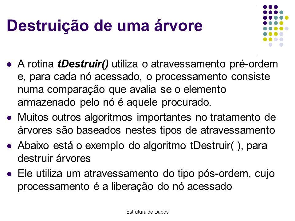 Estrutura de Dados Destruição de uma árvore A rotina tDestruir() utiliza o atravessamento pré-ordem e, para cada nó acessado, o processamento consiste