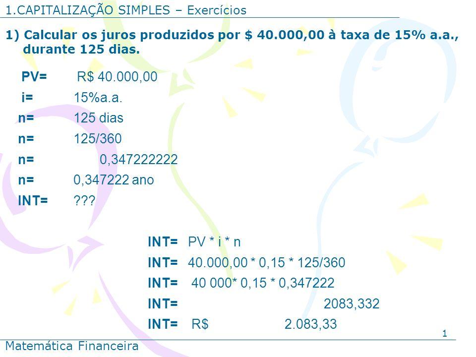 1 1.CAPITALIZAÇÃO SIMPLES – Exercícios Matemática Financeira 1) Calcular os juros produzidos por $ 40.000,00 à taxa de 15% a.a., durante 125 dias. PV=