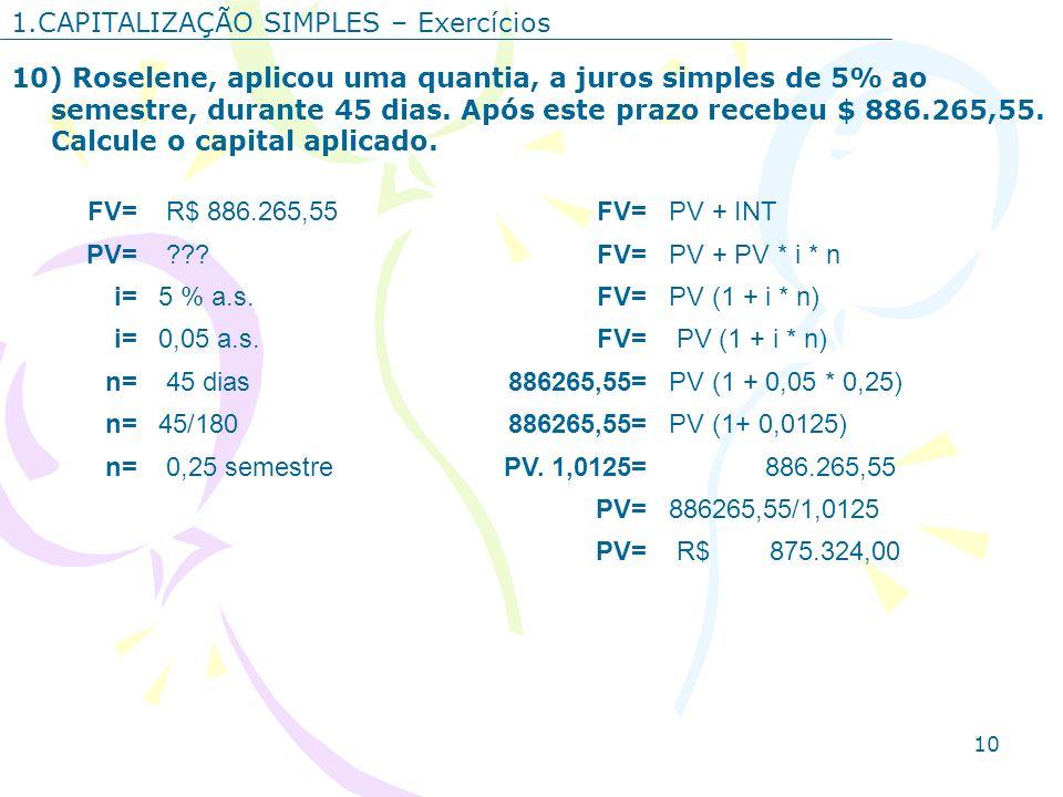 10 1.CAPITALIZAÇÃO SIMPLES – Exercícios 10) Roselene, aplicou uma quantia, a juros simples de 5% ao semestre, durante 45 dias. Após este prazo recebeu