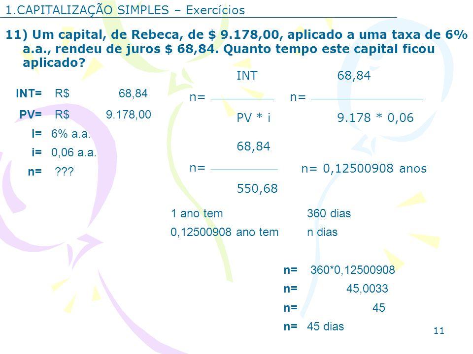 11 1.CAPITALIZAÇÃO SIMPLES – Exercícios 11) Um capital, de Rebeca, de $ 9.178,00, aplicado a uma taxa de 6% a.a., rendeu de juros $ 68,84. Quanto temp