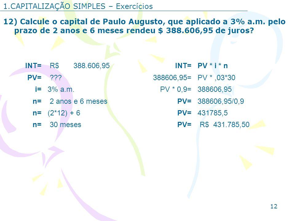 12 1.CAPITALIZAÇÃO SIMPLES – Exercícios 12) Calcule o capital de Paulo Augusto, que aplicado a 3% a.m. pelo prazo de 2 anos e 6 meses rendeu $ 388.606