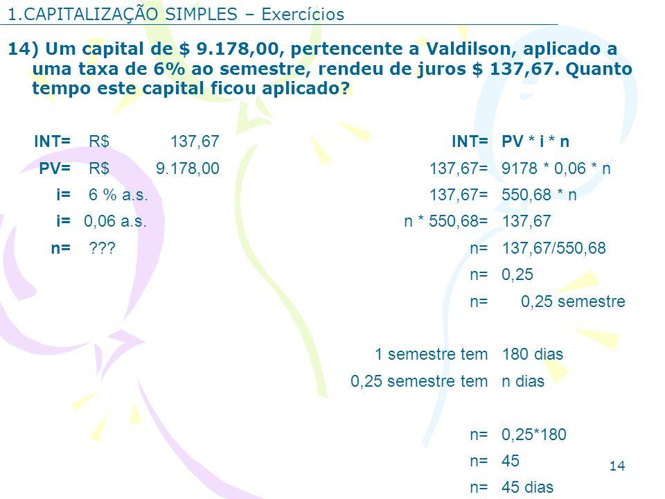 14 1.CAPITALIZAÇÃO SIMPLES – Exercícios 14) Um capital de $ 9.178,00, pertencente a Valdilson, aplicado a uma taxa de 6% ao semestre, rendeu de juros