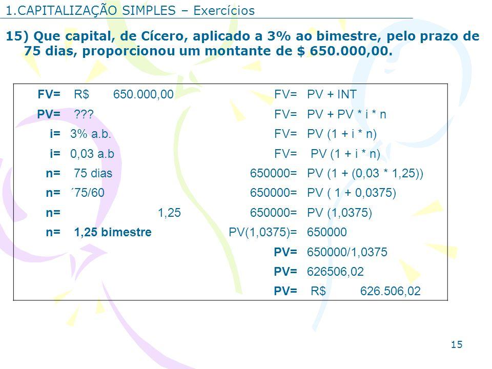 15 1.CAPITALIZAÇÃO SIMPLES – Exercícios 15) Que capital, de Cícero, aplicado a 3% ao bimestre, pelo prazo de 75 dias, proporcionou um montante de $ 65