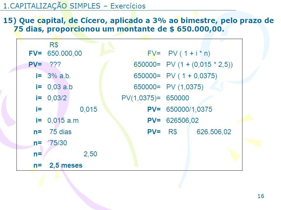 16 1.CAPITALIZAÇÃO SIMPLES – Exercícios 15) Que capital, de Cícero, aplicado a 3% ao bimestre, pelo prazo de 75 dias, proporcionou um montante de $ 65