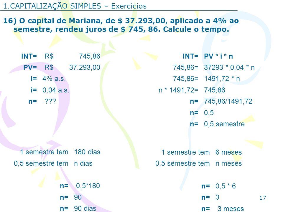 17 1.CAPITALIZAÇÃO SIMPLES – Exercícios 16) O capital de Mariana, de $ 37.293,00, aplicado a 4% ao semestre, rendeu juros de $ 745, 86. Calcule o temp