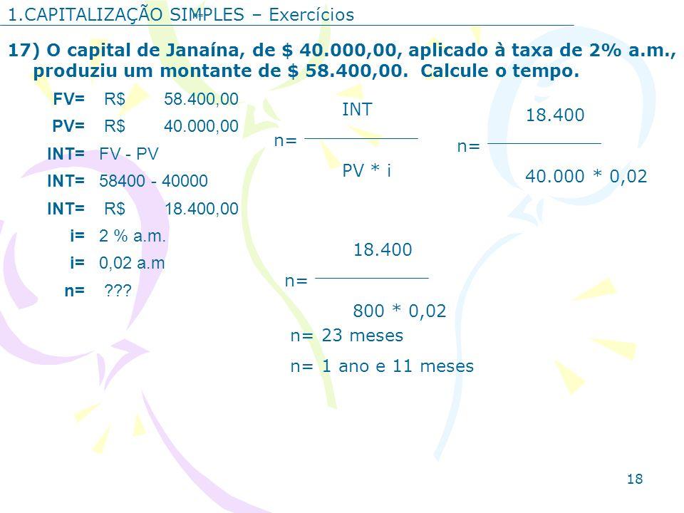 18 1.CAPITALIZAÇÃO SIMPLES – Exercícios 17) O capital de Janaína, de $ 40.000,00, aplicado à taxa de 2% a.m., produziu um montante de $ 58.400,00. Cal