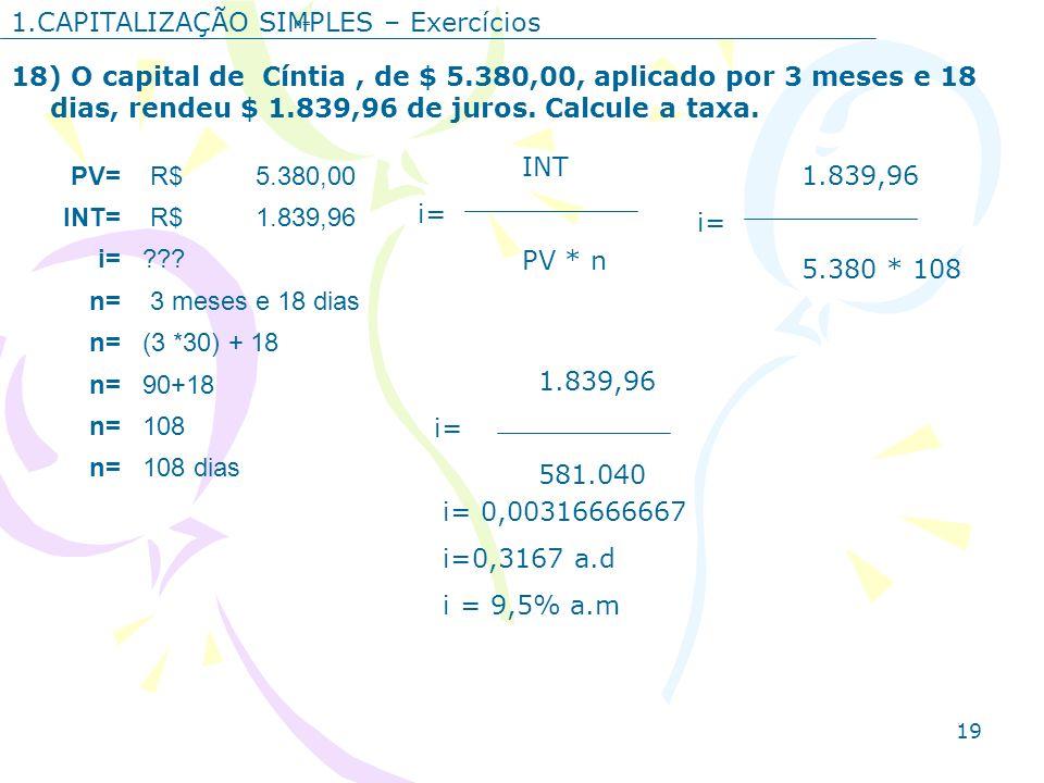 19 1.CAPITALIZAÇÃO SIMPLES – Exercícios 18) O capital de Cíntia, de $ 5.380,00, aplicado por 3 meses e 18 dias, rendeu $ 1.839,96 de juros. Calcule a