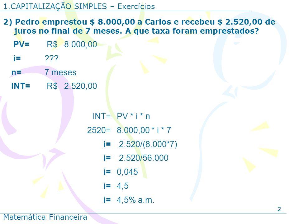 2 1.CAPITALIZAÇÃO SIMPLES – Exercícios Matemática Financeira 2) Pedro emprestou $ 8.000,00 a Carlos e recebeu $ 2.520,00 de juros no final de 7 meses.