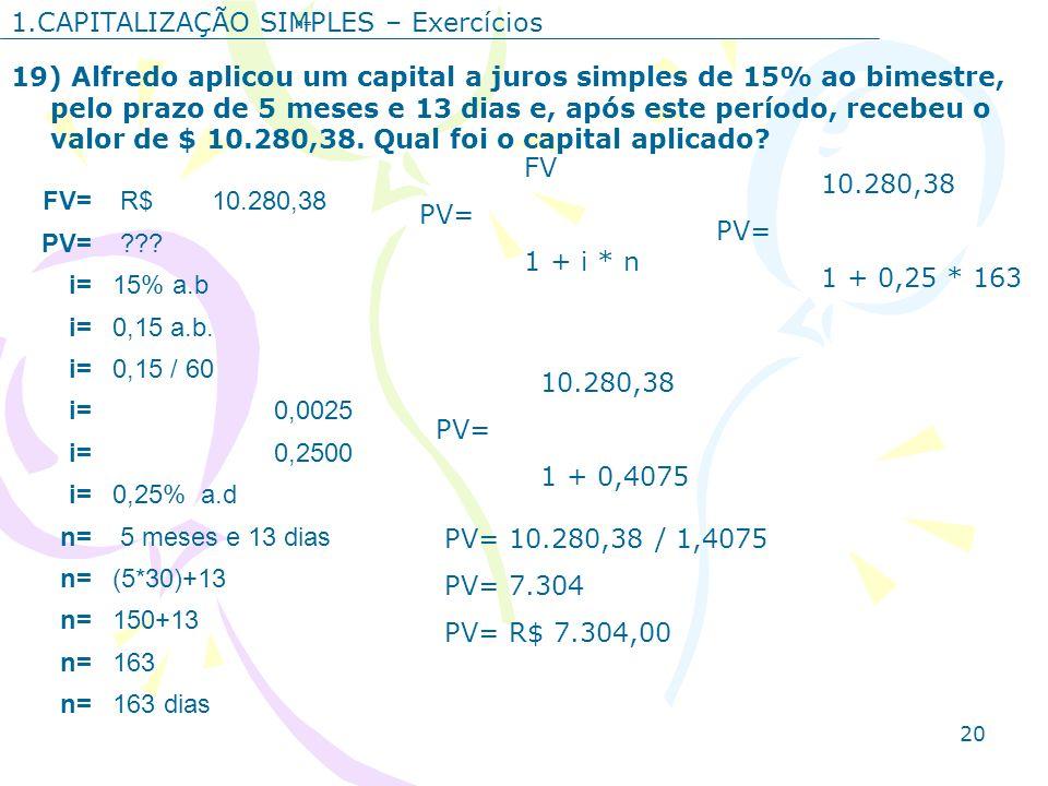 20 1.CAPITALIZAÇÃO SIMPLES – Exercícios 19) Alfredo aplicou um capital a juros simples de 15% ao bimestre, pelo prazo de 5 meses e 13 dias e, após est