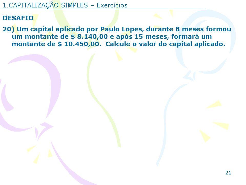 21 1.CAPITALIZAÇÃO SIMPLES – Exercícios DESAFIO 20) Um capital aplicado por Paulo Lopes, durante 8 meses formou um montante de $ 8.140,00 e após 15 me