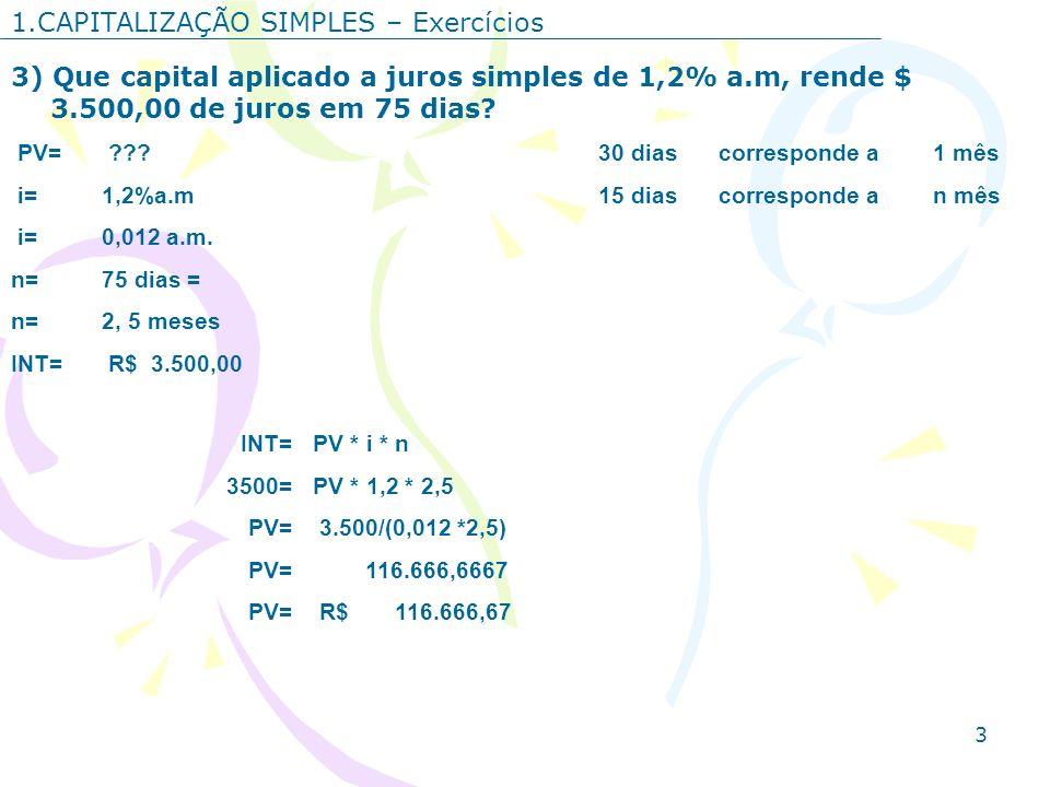 3 1.CAPITALIZAÇÃO SIMPLES – Exercícios 3) Que capital aplicado a juros simples de 1,2% a.m, rende $ 3.500,00 de juros em 75 dias? PV= ???30 diascorres