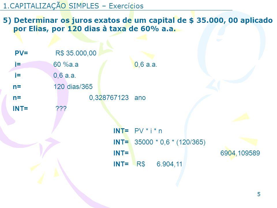 5 1.CAPITALIZAÇÃO SIMPLES – Exercícios 5) Determinar os juros exatos de um capital de $ 35.000, 00 aplicado por Elias, por 120 dias à taxa de 60% a.a.