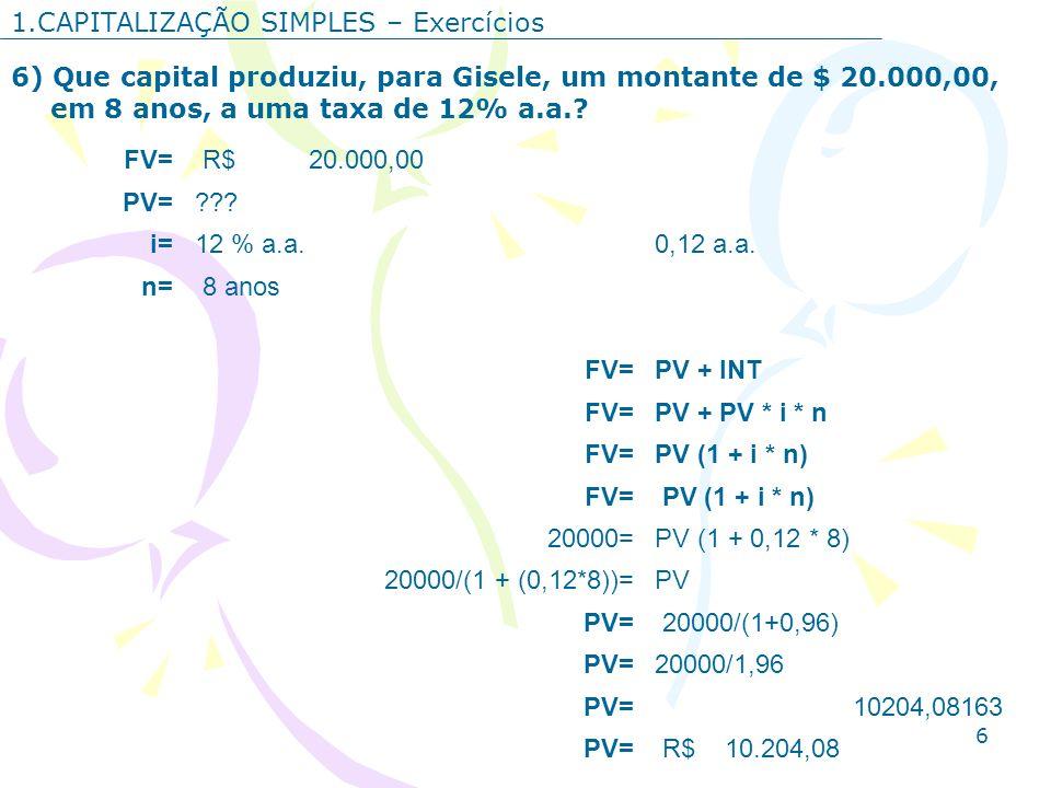 6 1.CAPITALIZAÇÃO SIMPLES – Exercícios 6) Que capital produziu, para Gisele, um montante de $ 20.000,00, em 8 anos, a uma taxa de 12% a.a.? FV= R$ 20.