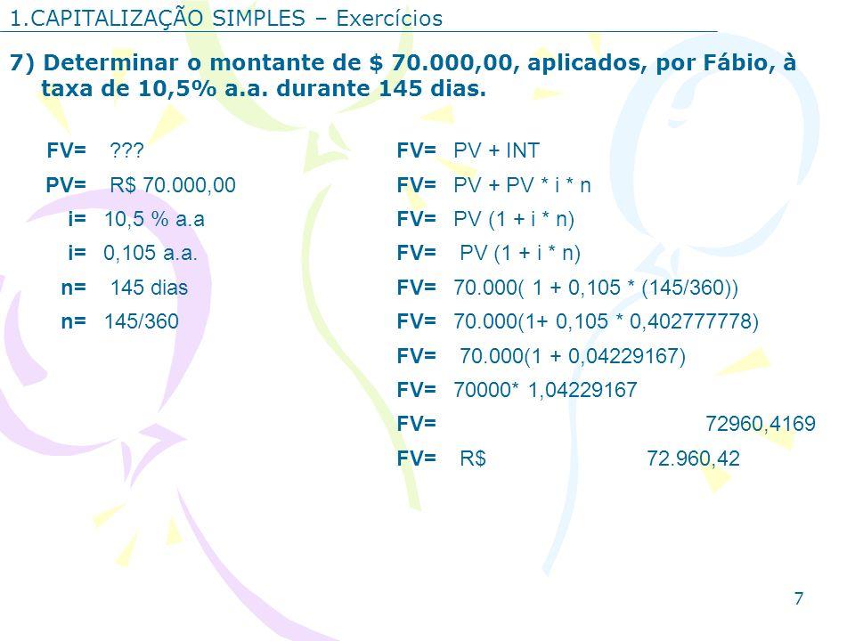 7 1.CAPITALIZAÇÃO SIMPLES – Exercícios 7) Determinar o montante de $ 70.000,00, aplicados, por Fábio, à taxa de 10,5% a.a. durante 145 dias. FV= ???FV
