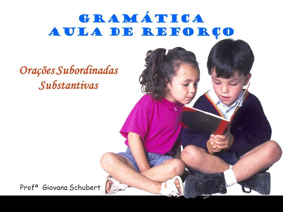 GRAMÁTICA AULA DE REFORÇO Orações Subordinadas Substantivas Profª Giovana Schubert