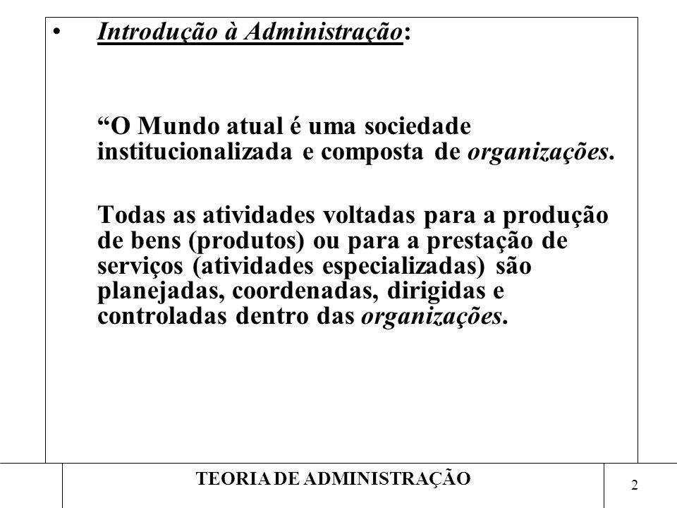 2 TEORIA DE ADMINISTRAÇÃO Introdução à Administração: O Mundo atual é uma sociedade institucionalizada e composta de organizações. Todas as atividades