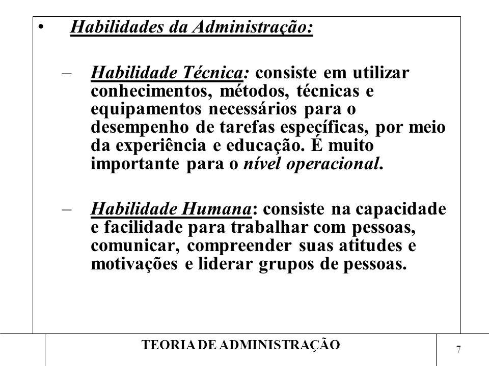 7 TEORIA DE ADMINISTRAÇÃO Habilidades da Administração: –Habilidade Técnica: consiste em utilizar conhecimentos, métodos, técnicas e equipamentos nece