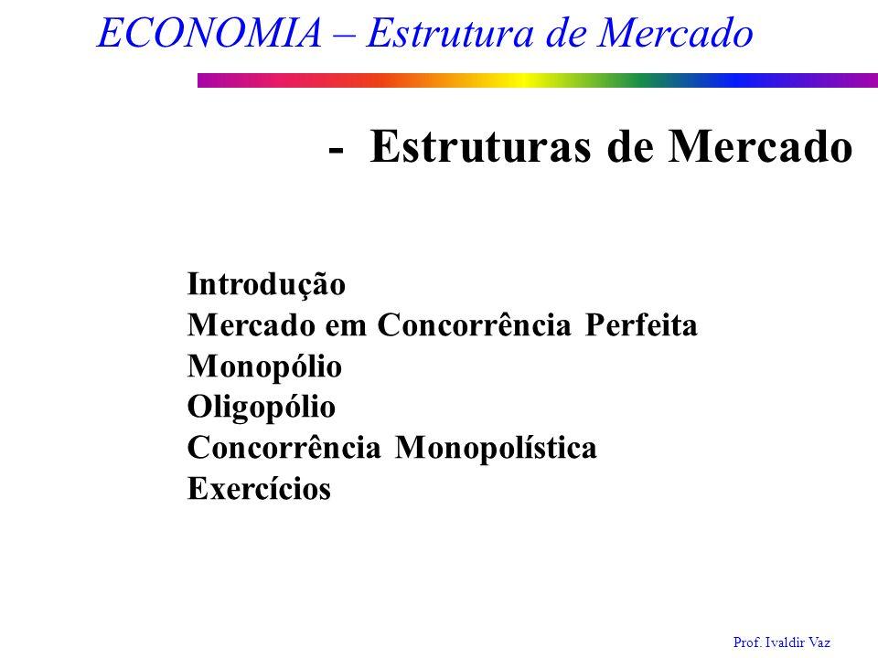 Prof. Ivaldir Vaz ECONOMIA – Estrutura de Mercado 1 Introdução Mercado em Concorrência Perfeita Monopólio Oligopólio Concorrência Monopolística Exercí
