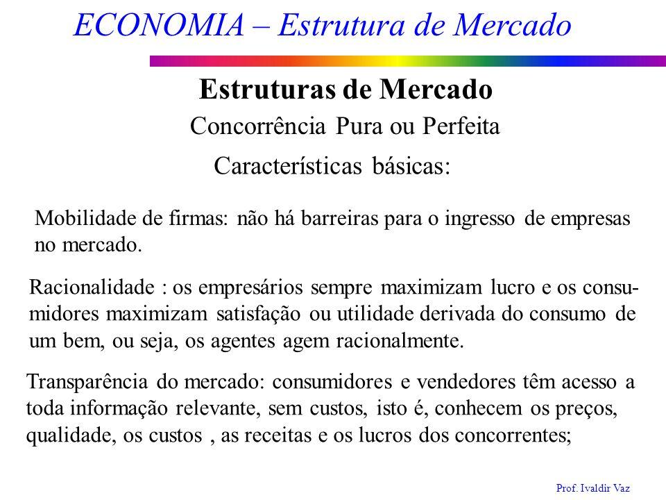 Prof. Ivaldir Vaz ECONOMIA – Estrutura de Mercado 4 Estruturas de Mercado Concorrência Pura ou Perfeita Racionalidade : os empresários sempre maximiza