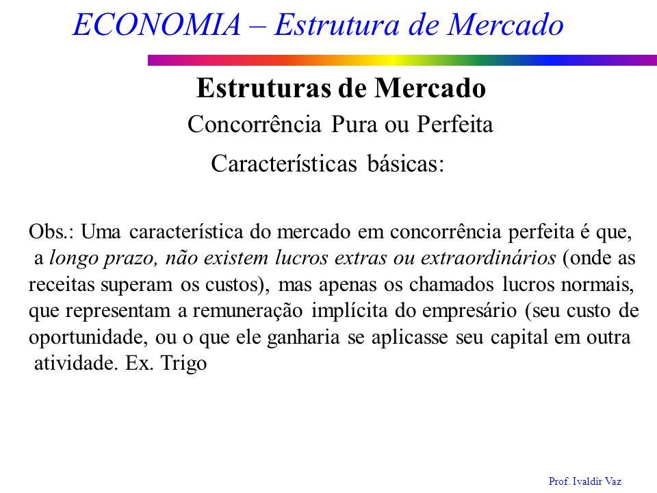 Prof. Ivaldir Vaz ECONOMIA – Estrutura de Mercado 5 Estruturas de Mercado Concorrência Pura ou Perfeita Características básicas: Obs.: Uma característ