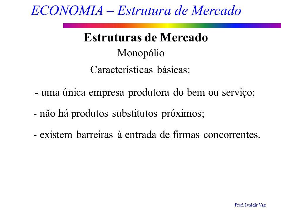 Prof. Ivaldir Vaz ECONOMIA – Estrutura de Mercado 6 Estruturas de Mercado Monopólio Características básicas: - uma única empresa produtora do bem ou s