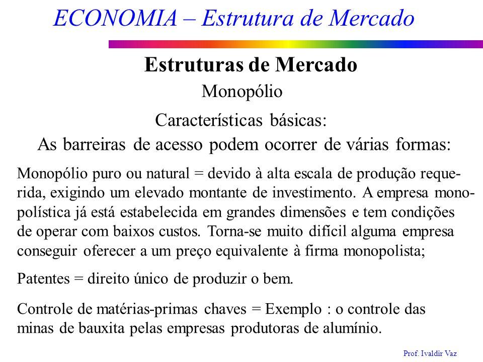 Prof. Ivaldir Vaz ECONOMIA – Estrutura de Mercado 7 Estruturas de Mercado Monopólio Características básicas: As barreiras de acesso podem ocorrer de v