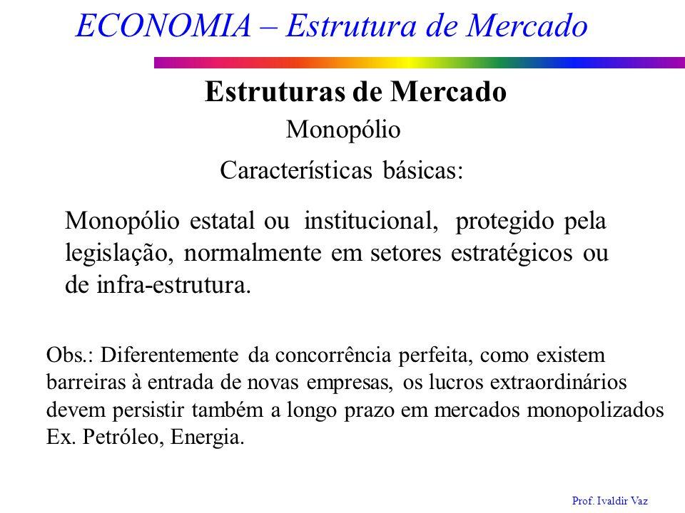 Prof. Ivaldir Vaz ECONOMIA – Estrutura de Mercado 8 Estruturas de Mercado Monopólio Características básicas: Monopólio estatal ou institucional, prote