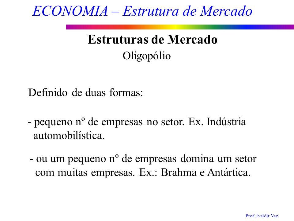 Prof. Ivaldir Vaz ECONOMIA – Estrutura de Mercado 9 Estruturas de Mercado Oligopólio Definido de duas formas: - pequeno nº de empresas no setor. Ex. I