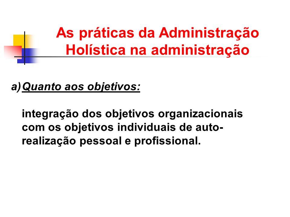As práticas da Administração Holística na administração a)Quanto aos objetivos: integração dos objetivos organizacionais com os objetivos individuais