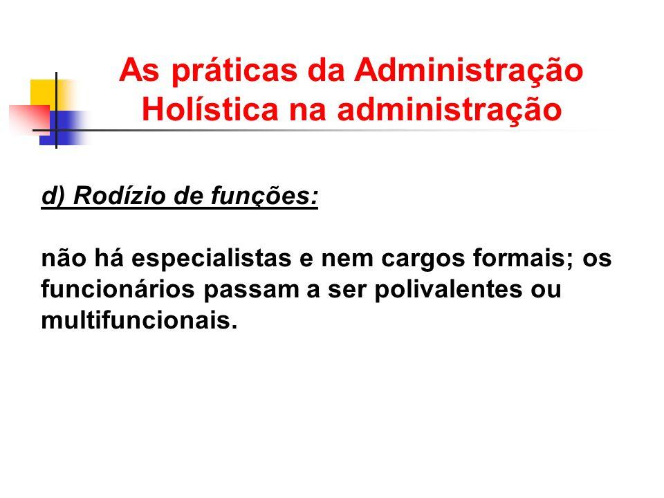 d) Rodízio de funções: não há especialistas e nem cargos formais; os funcionários passam a ser polivalentes ou multifuncionais. As práticas da Adminis