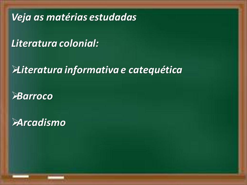 Veja as matérias estudadas Literatura colonial: Literatura informativa e catequética Literatura informativa e catequética Barroco Barroco Arcadismo Ar
