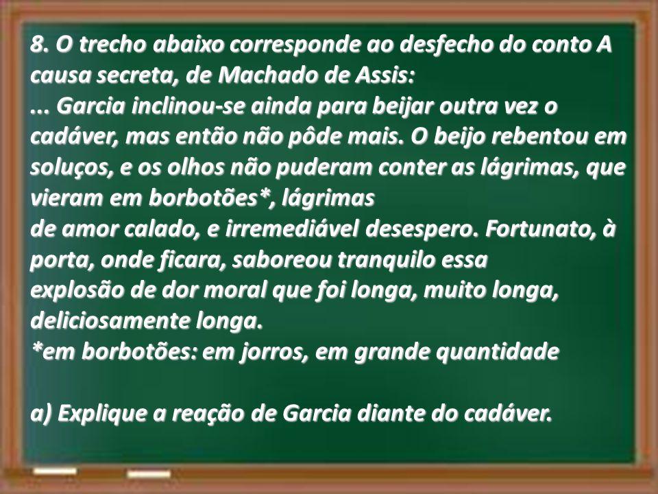 8. O trecho abaixo corresponde ao desfecho do conto A causa secreta, de Machado de Assis:... Garcia inclinou-se ainda para beijar outra vez o cadáver,