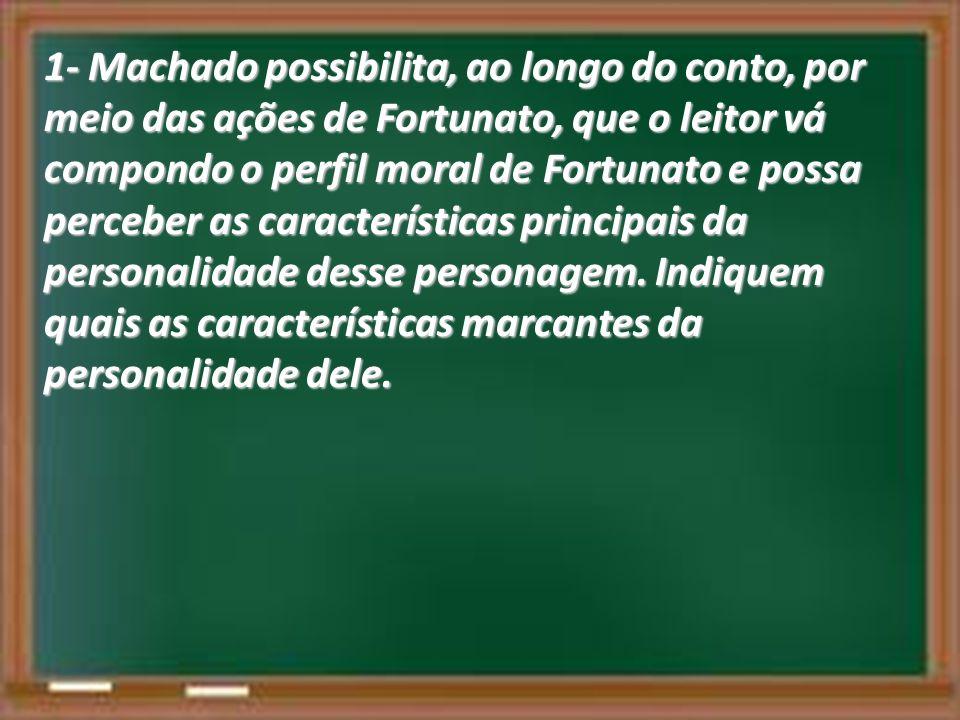 1- Machado possibilita, ao longo do conto, por meio das ações de Fortunato, que o leitor vá compondo o perfil moral de Fortunato e possa perceber as c
