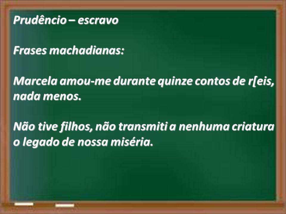 Prudêncio – escravo Frases machadianas: Marcela amou-me durante quinze contos de r[eis, nada menos. Não tive filhos, não transmiti a nenhuma criatura