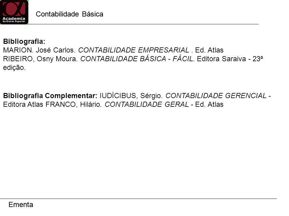 Contabilidade Básica Ementa Contabilidade Básica Ementa Bibliografia: MARION. José Carlos. CONTABILIDADE EMPRESARIAL. Ed. Atlas RIBEIRO, Osny Moura. C