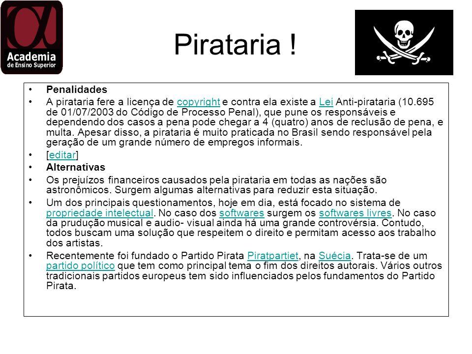 Pirataria ! Penalidades A pirataria fere a licença de copyright e contra ela existe a Lei Anti-pirataria (10.695 de 01/07/2003 do Código de Processo P