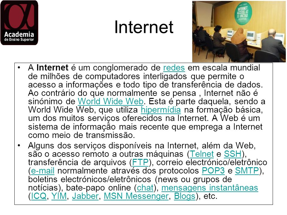 Internet A Internet é um conglomerado de redes em escala mundial de milhões de computadores interligados que permite o acesso a informações e todo tip
