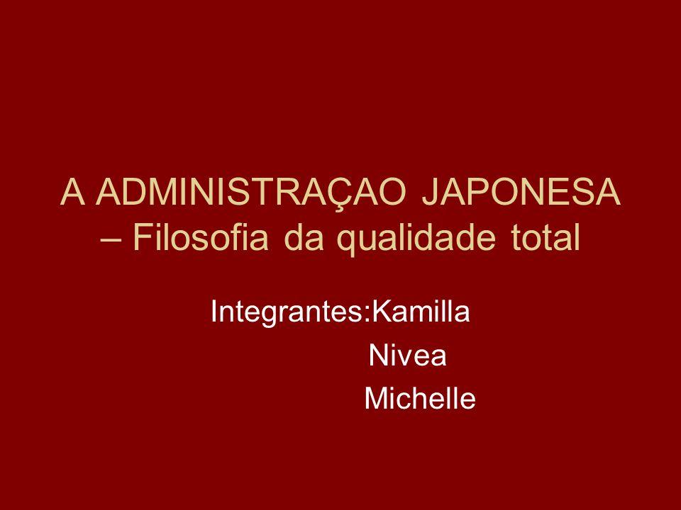 A ADMINISTRAÇAO JAPONESA – Filosofia da qualidade total Integrantes:Kamilla Nivea Michelle