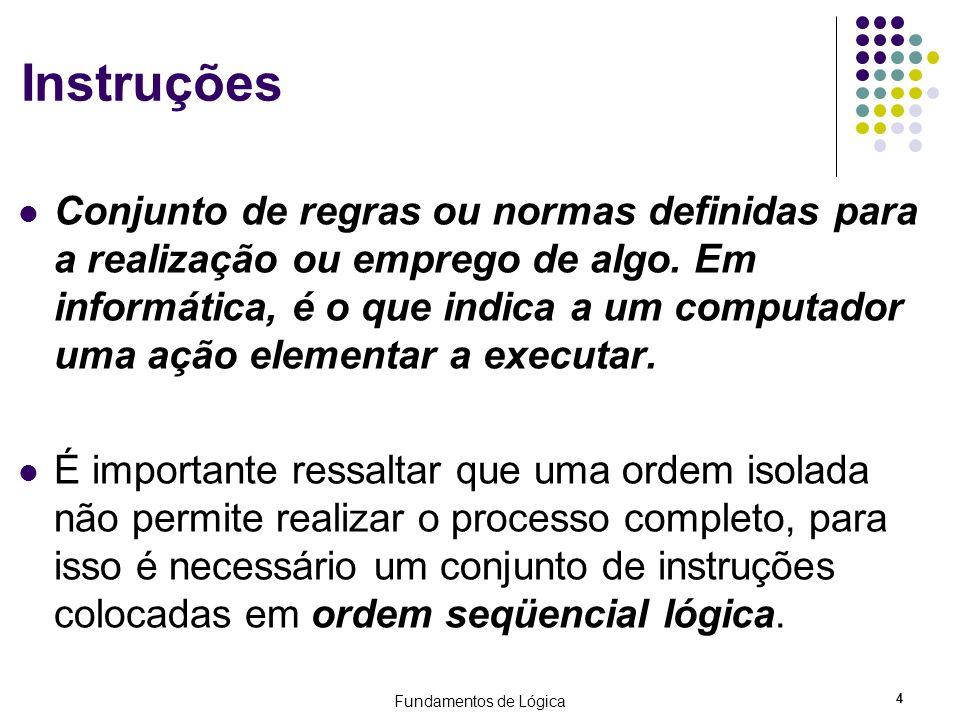 Fundamentos de Lógica 4 Instruções Conjunto de regras ou normas definidas para a realização ou emprego de algo. Em informática, é o que indica a um co