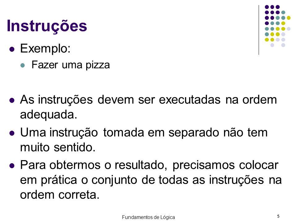 Fundamentos de Lógica 5 Instruções Exemplo: Fazer uma pizza As instruções devem ser executadas na ordem adequada. Uma instrução tomada em separado não
