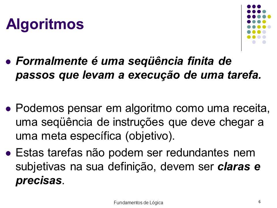 Fundamentos de Lógica 6 Algoritmos Formalmente é uma seqüência finita de passos que levam a execução de uma tarefa. Podemos pensar em algoritmo como u