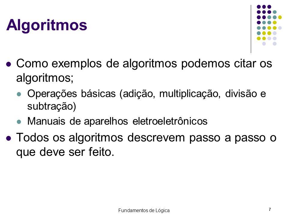 Fundamentos de Lógica 8 Algoritmos Execução de tarefas simples podem ser descritas através de algoritmos Tomar banho Pegar um ônibus Atender o telefone Somar dois números inteiros Enviar um e-mail Acessar a internet