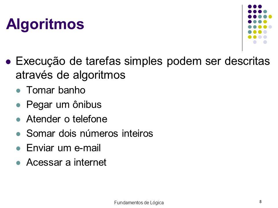 Fundamentos de Lógica 8 Algoritmos Execução de tarefas simples podem ser descritas através de algoritmos Tomar banho Pegar um ônibus Atender o telefon