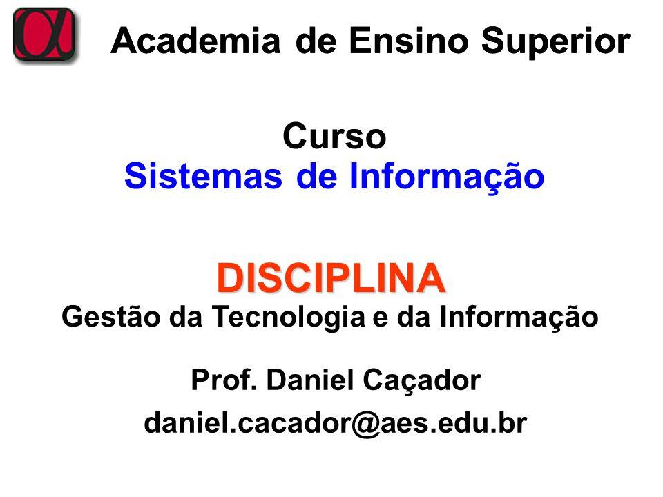 Academia de Ensino Superior Curso Sistemas de Informação DISCIPLINA Gestão da Tecnologia e da Informação Prof. Daniel Caçador daniel.cacador@aes.edu.b