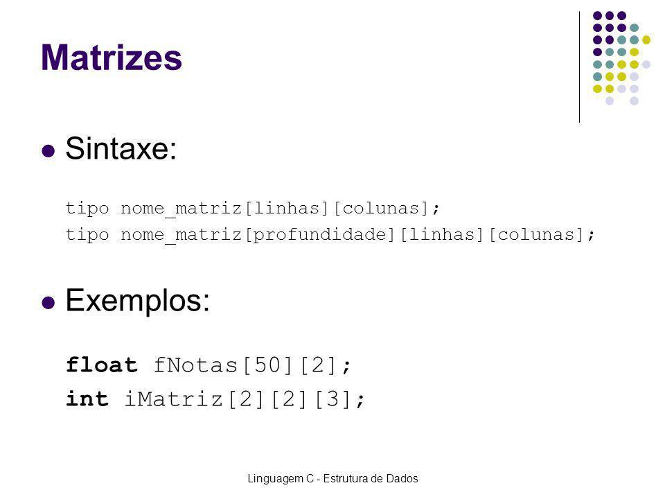 Linguagem C - Estrutura de Dados Matrizes Sintaxe: tipo nome_matriz[linhas][colunas]; tipo nome_matriz[profundidade][linhas][colunas]; Exemplos: float