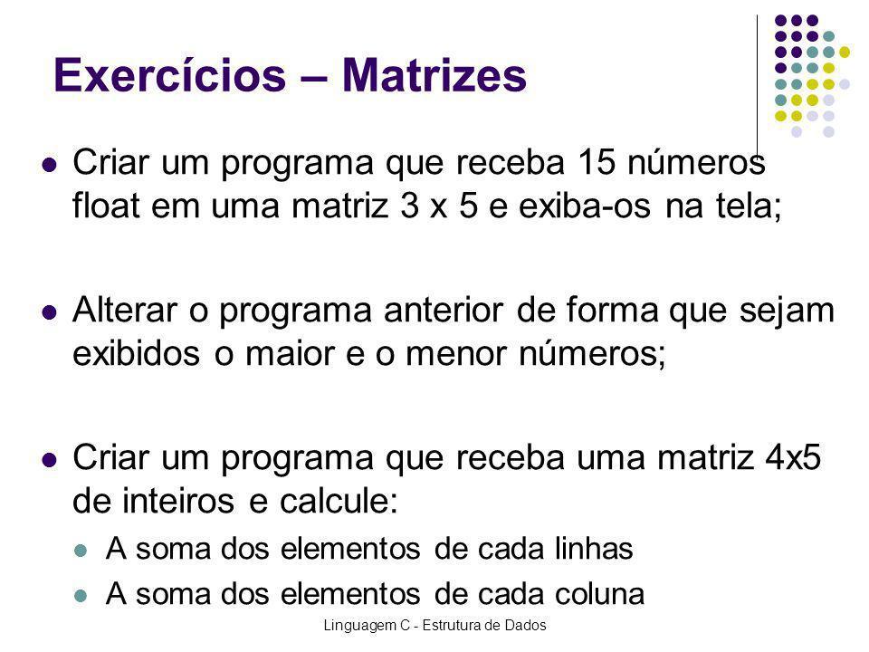 Linguagem C - Estrutura de Dados Exercícios – Matrizes Criar um programa que receba 15 números float em uma matriz 3 x 5 e exiba-os na tela; Alterar o