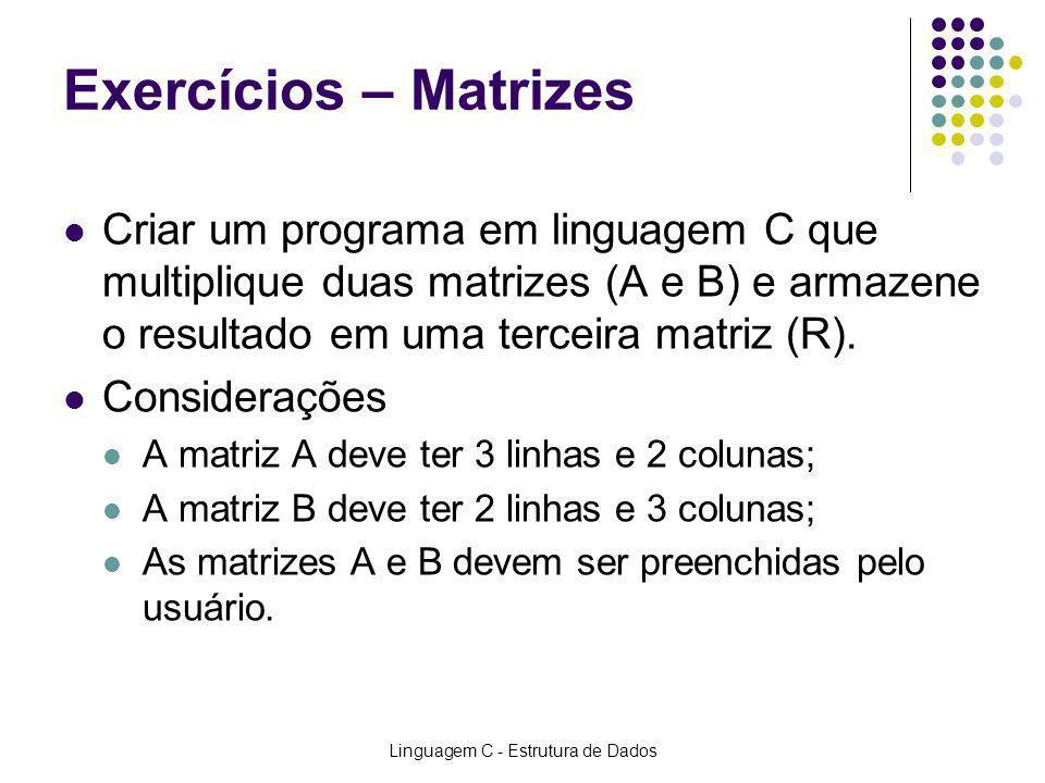Linguagem C - Estrutura de Dados Exercícios – Matrizes Criar um programa em linguagem C que multiplique duas matrizes (A e B) e armazene o resultado e