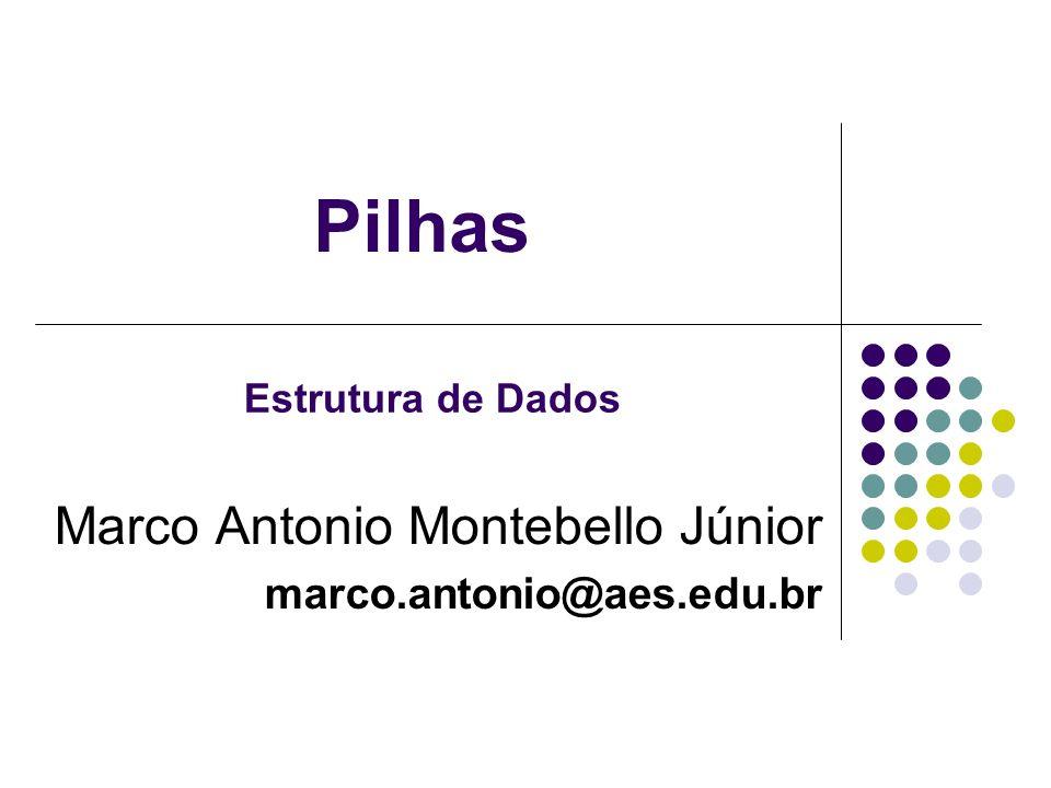 Pilhas Marco Antonio Montebello Júnior marco.antonio@aes.edu.br Estrutura de Dados