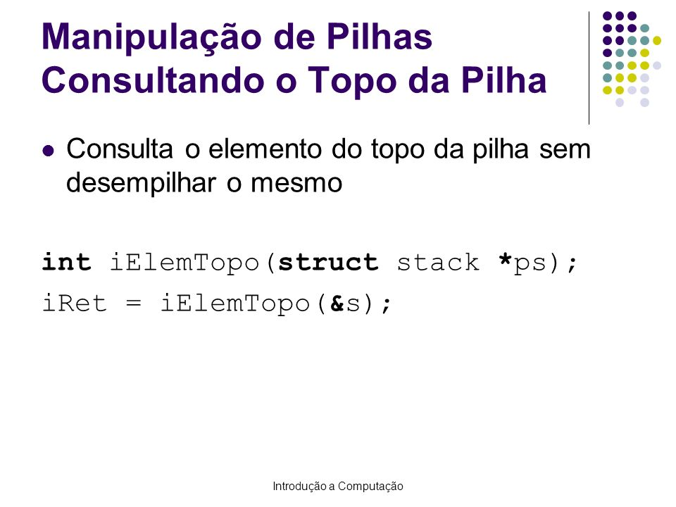 Introdução a Computação Manipulação de Pilhas Consultando o Topo da Pilha Consulta o elemento do topo da pilha sem desempilhar o mesmo int iElemTopo(s
