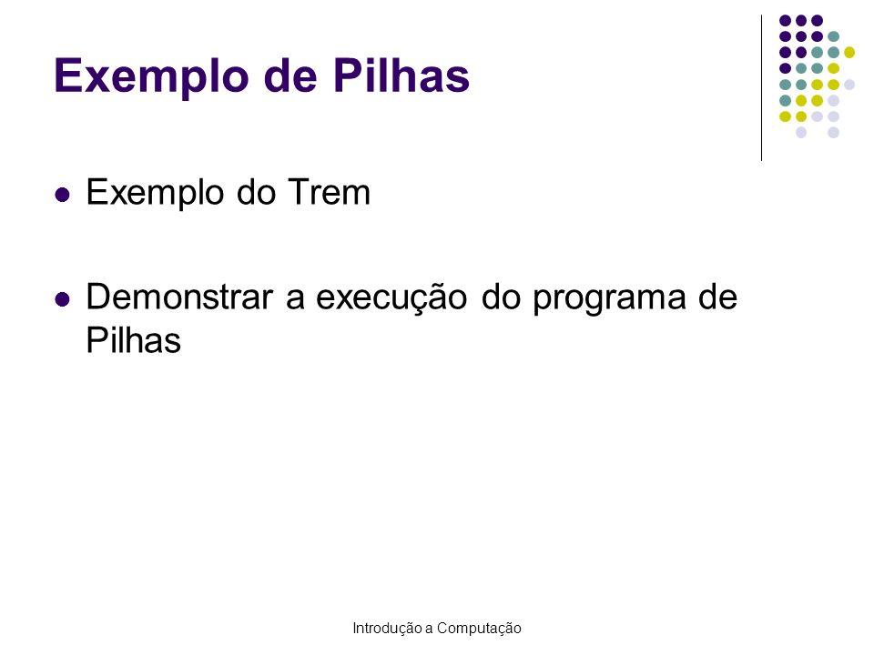 Introdução a Computação Exemplo de Pilhas Exemplo do Trem Demonstrar a execução do programa de Pilhas
